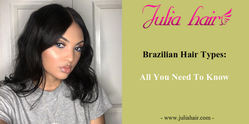 Brazilian Hair Types: All You Need To Know