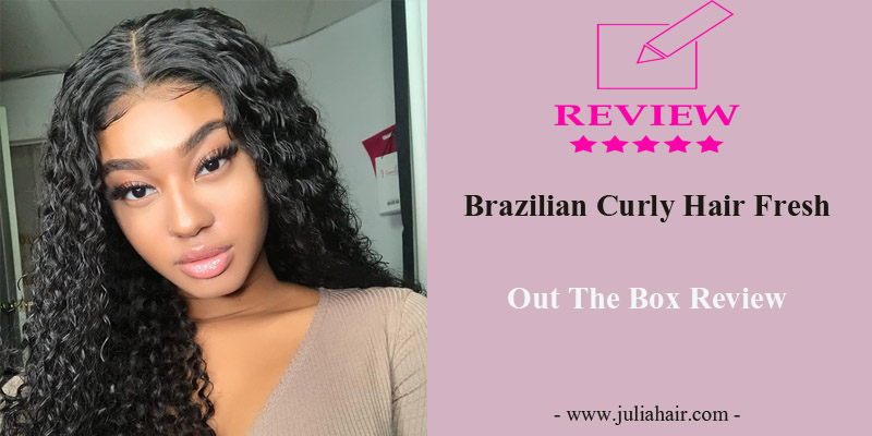 Brazilian Curly Hair Fresh Out The Box Review
