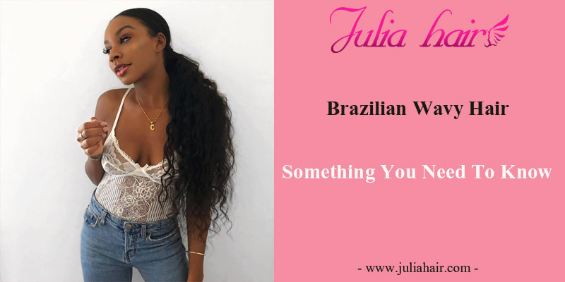 Brazilian Wavy Hair: Something You Need To Know