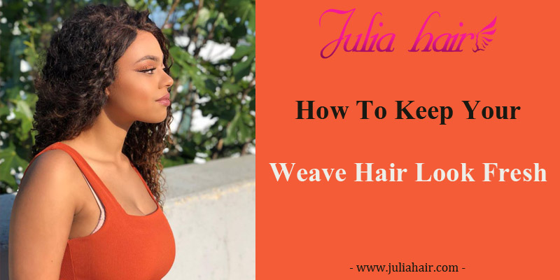 How To Keep Your Weave Hair Look Fresh?