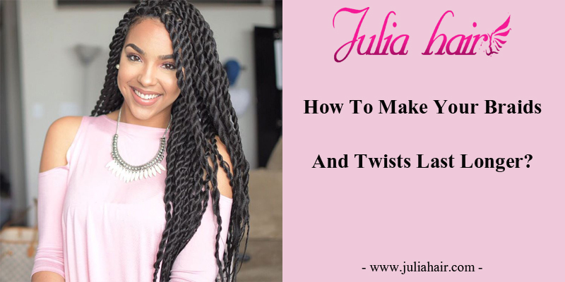 How To Make Your Braids And Twists Last Longer?