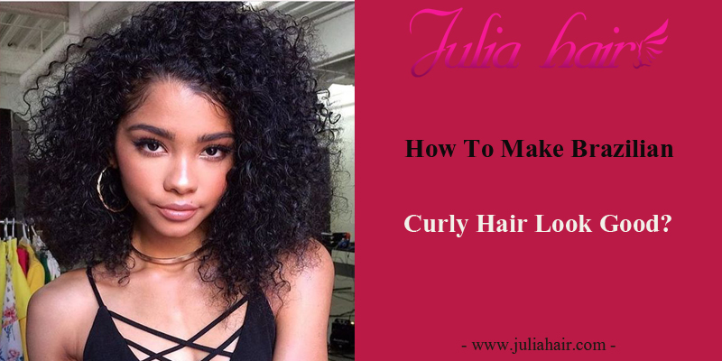 How To Make Your Brazilian Curly Hair Look Good?