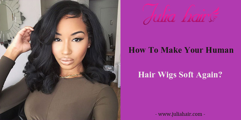How To Make Your Human Hair Wigs Soft Again?