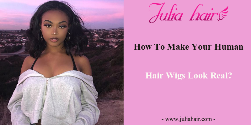 How To Make Your Human Hair Wigs Look Real?