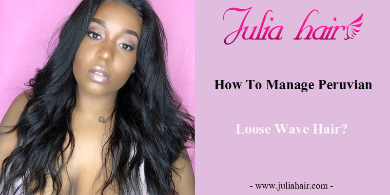 How To Manage Peruvian Loose Wave Hair?